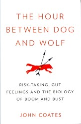 Hour between Dog and Wolf : Risk-taking, Gut Feelings and the Biology of Boom and Bust -- Hardback