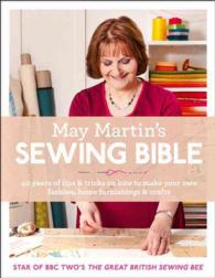 May Martin's Sewing Bible : 40 Years of Tips and Tricks on How to Make Your Own Fashion, Home Furnishings & Crafts