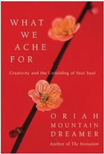 What We Ache for : Creativity and the Unfolding of Your soul