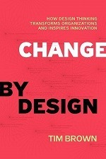 Change by Design : How Design Thinking Can Transform Organizations and Inspire Innovation
