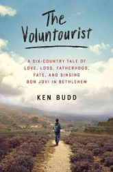 The Voluntourist : A Six-Country Tale of Love, Loss, Fatherhood, Fate, and Singing Bon Jovi in Bethlehem