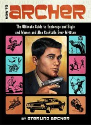 How to Archer : The Ultimate Guide to Espionage and Style and Women and Also Cocktails Ever Written
