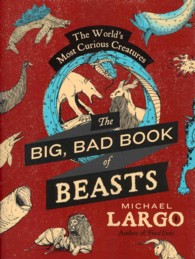 The Big, Bad Book of Beasts : The World&#039;s Most Curious Creatures