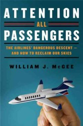 Attention All Passengers : The Airlines' Dangerous Descent---And How to Reclaim Our Skies