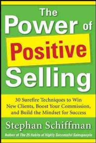 The Power of Positive Selling : 30 Surefire Techniques to Win New Clients, Boost Your Commission, and Build the Mindset for Success