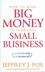 How to Make Big Money in Your Own Small Business : Unexpected Rules Every Small Business Owner Needs to Know -- Hardback
