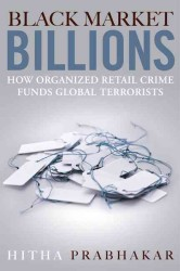Black Market Billions : How Organized Retail Crime Funds Global Terrorists