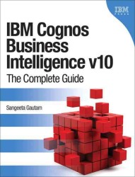 IBM Cognos Business Intelligence V10 : The Complete Guide