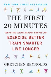 The First 20 Minutes : Surprising Science Reveals How We Can Exercise Better, Train Smarter, Live Longer (Reprint)