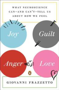 Joy, Guilt, Anger, Love : What Neuroscience Can--and Can't--Tell Us about How We Feel (Reprint)