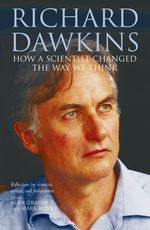Richard Dawkins : How a Scientist Changed the Way We Think: Reflections by Scientists, Writers, and Philosophers