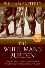 White Man's Burden : Why the West's Efforts to Aid the Rest Have Done So Much Ill and So Little Good -- Paperback
