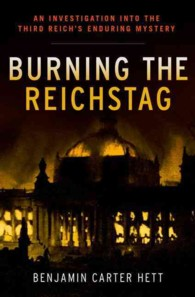Burning the Reichstag : An Investigation into the Third Reich's Enduring Mystery