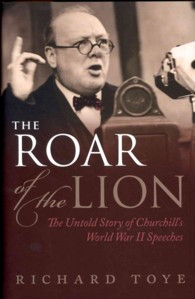 The Roar of the Lion : The Untold Story of Churchill's World War II Speeches