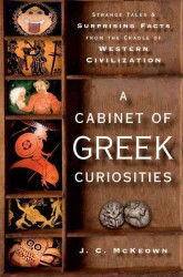 A Cabinet of Greek Curiosities : Strange Tales and Surprising Facts from the Cradle of Western Civilization