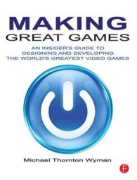 Making Great Games : An Insider's Guide to Designing and Developing the World's Greatest Video Games