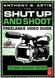 The Shut Up and Shoot Freelance Video Guide : A Down & Dirty Dv Production