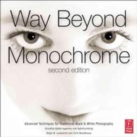 Way Beyond Monochrome : Advanced Techniques for Traditional Black & White Photography (2ND)