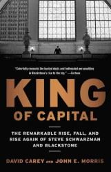 King of Capital : The Remarkable Rise, Fall, and Rise Again of Steve Schwarzman and Blackstone (Reprint)