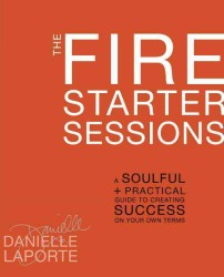 The Fire Starter Sessions : A Soulful + Practical Guide to Creating Success on Your Own Terms