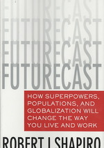 Futurecast : How Superpowers, Populations, and Globalization Will Change the Way You Live and Work
