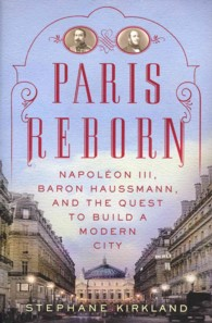 Paris Reborn : Napoleon III, Baron Haussmann, and the Quest to Build a Modern City