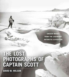 The Lost Photographs of Captain Scott : Unseen Photographs from the Legendary Antarctic Expedition