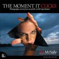 The Moment It Clicks : Photography Secrets from One of the World's Top Shooters