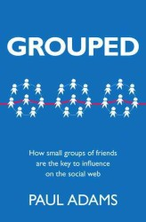 Grouped : How Small Groups of Friends Are the Key to Influence on the Social Web (Voices That Matter)