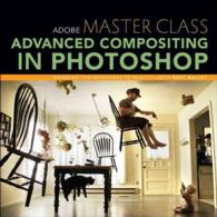 Adobe Master Class : Advanced Compositing in Photoshop: Bringing the Impossible to Reality