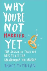 Why You're Not Married--Yet : The Straight Talk You Need to Get the Relationship You Deserve