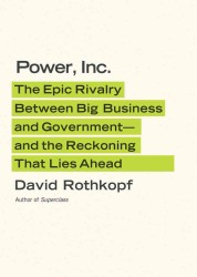 Power, Inc. : The Epic Rivalry between Big Business and Government--And the Reckoning That Lies Ahead