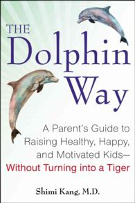 The Dolphin Way : A Parent's Guide to Raising Healthy, Happy, and Motivated Kids - without Turning into a Tiger