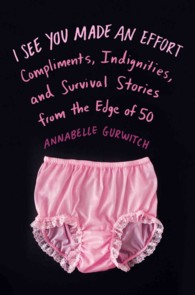 I See You Made an Effort : Compliments, Indignities, and Survival Stories from the Edge of 50