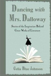 Dancing with Mrs. Dalloway : Stories of the Inspiration Behind Great Works of Literature