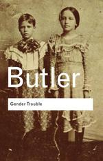 Gender Trouble : Feminism and the Subversion of Identity (Routledge Classics)