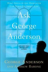 Ask George Anderson : What Souls in the Hereafter Can Teach Us about Life (Original)
