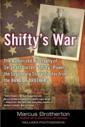 Shifty's War : The Authorized Biography of Sgt. Darrell 'Shifty' Powers, the Legendary Sharpshooter from the Band of Brothers (Reprint)