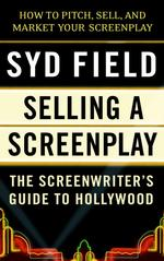 Selling a Screenplay : The Screenwriter's Guide to Hollywood