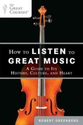 How to Listen to Great Music : A Guide to Its History, Culture, and Heart (The Great Courses)