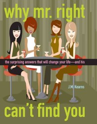 Why Mr. Right Can't Find You : The Surprising Answers That Will Change Your Life...and His