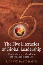 The Five Literacies of Global Leadership : What Authentic Leaders Know and You Need to Find Out