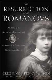 The Resurrection of the Romanovs : Anastasia, Anna Anderson, and the World's Greatest Royal Mystery