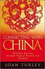 Connecting with China : Business Success through Mutual Benefit and Respect