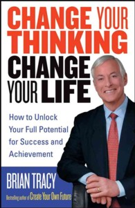 Change Your Thinking, Change Your Life : How to Unlock Your Full Potential for Success and Achievement