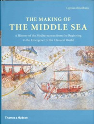 Making of the Middle Sea : A History of the Mediterranean from the Beginning to the Emergence of the Classi -- Hardback
