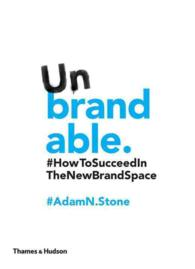 Unbrandable : How to Succeed in the New Brand Space