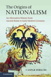 The Origins of Nationalism : An Alternative History from Ancient Rome to Early Modern Germany