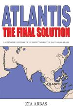 Atlantis the Final Solution: A Scientific History of Humanity Over the Last 100,000 Years