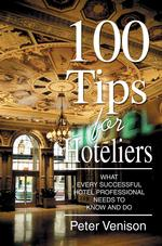 100 Tips for Hoteliers : What Every Successful Hotel Professional Needs to Know and Do